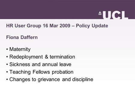 HR User Group 16 Mar 2009 – Policy Update Fiona Daffern Maternity Redeployment & termination Sickness and annual leave Teaching Fellows probation Changes.
