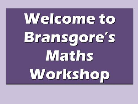 Welcome to Bransgore's Maths Workshop. Purpose of Today's Workshop To explain how maths is taught in Foundation Stage To explain the four elements of.