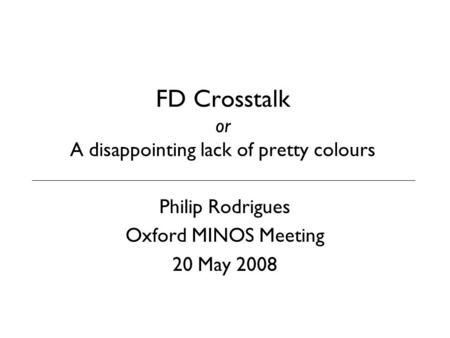 FD Crosstalk or A disappointing lack of pretty colours Philip Rodrigues Oxford MINOS Meeting 20 May 2008.