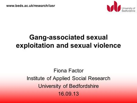 Www.beds.ac.uk/research/iasr Gang-associated sexual exploitation and sexual violence Fiona Factor Institute of Applied Social Research University of Bedfordshire.