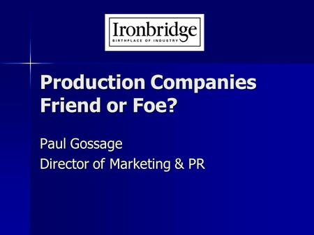 Production Companies Friend or Foe? Paul Gossage Director of Marketing & PR.