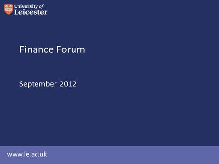 Www.le.ac.uk Finance Forum September 2012. Agenda University Financial Forecasts (CP) Changes in the Finance Office (MR) Finance Training (GH) Pensions.