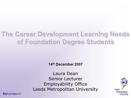 E MPLOYABILITY 14 th December 2007 Laura Dean Senior Lecturer Employability Office Leeds Metropolitan University.