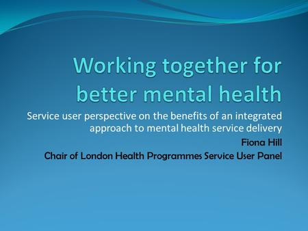 Service user perspective on the benefits of an integrated approach to mental health service delivery Fiona Hill Chair of London Health Programmes Service.