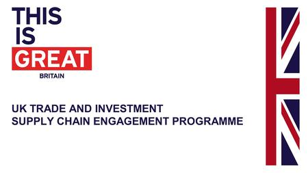 UK TRADE AND INVESTMENT SUPPLY CHAIN ENGAGEMENT PROGRAMME.