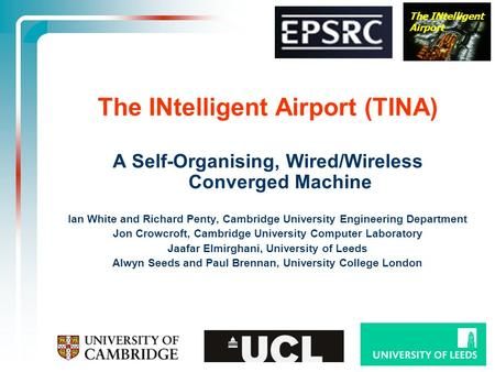 The INtelligent Airport The INtelligent Airport (TINA) A Self-Organising, Wired/Wireless Converged Machine Ian White and Richard Penty, Cambridge University.