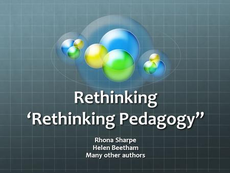 "Rethinking 'Rethinking Pedagogy"" Rhona Sharpe Helen Beetham Many other authors."