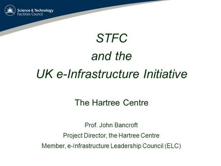 STFC and the UK e-Infrastructure Initiative The Hartree Centre Prof. John Bancroft Project Director, the Hartree Centre Member, e-Infrastructure Leadership.