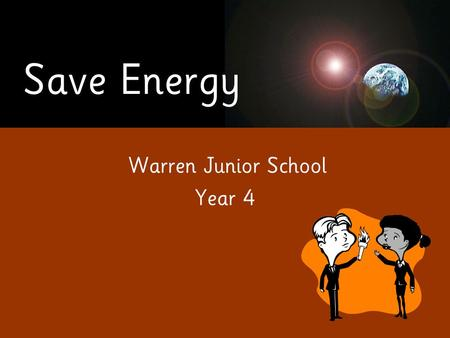 Save Energy Warren Junior School Year 4. Save Energy Our presentation is about saving energy at Warren Junior School.