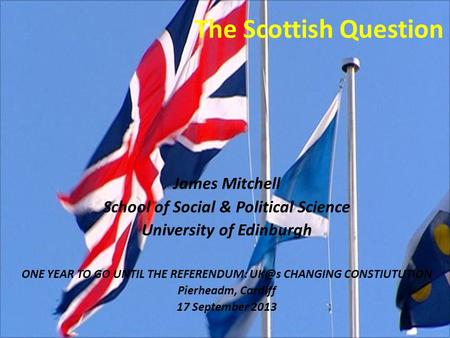 The Scottish Question James Mitchell School of Social & Political Science University of Edinburgh ONE YEAR TO GO UNTIL THE REFERENDUM: CHANGING CONSTIUTUTION.