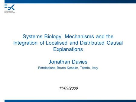 Systems Biology, Mechanisms and the Integration of Localised and Distributed Causal Explanations Jonathan Davies Fondazione Bruno Kessler, Trento, Italy.