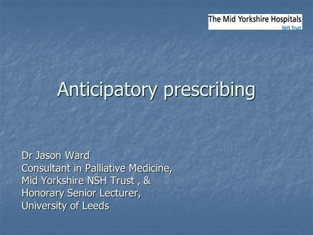 Anticipatory prescribing Dr Jason Ward Consultant in Palliative Medicine, Mid Yorkshire NSH Trust, & Honorary Senior Lecturer, University of Leeds.