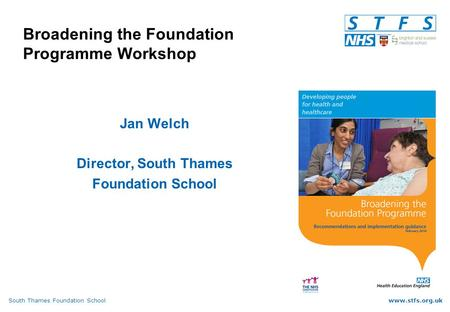 South Thames Foundation Schoolwww.stfs.org.uk Broadening the Foundation Programme Workshop Jan Welch Director, South Thames Foundation School.
