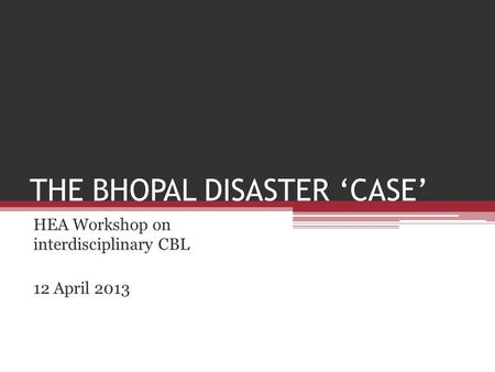 THE BHOPAL DISASTER 'CASE' HEA Workshop on interdisciplinary CBL 12 April 2013.
