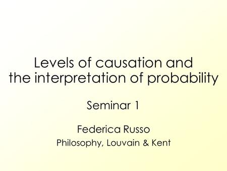 Levels of causation and the interpretation of probability Seminar 1 Federica Russo Philosophy, Louvain & Kent.