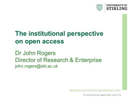 RESEARCH THAT SHAPES AND IMPROVES LIVES The University of Stirling is a charity registered in Scotland, number SC 011159 The institutional perspective.