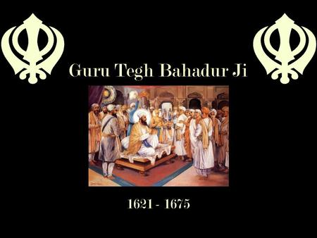 Guru Tegh Bahadur Ji 1621 - 1675. Ninth Guru  Youngest son of Guru Hargobind Sahib & Bibi Nanaki  Born in Amritsar in 1621  Trained as a soldier &