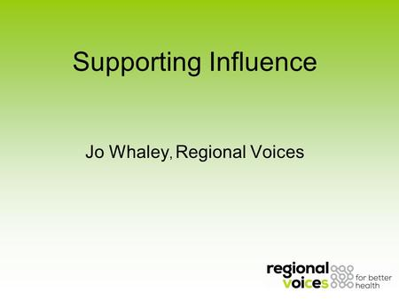 Supporting Influence Jo Whaley, Regional Voices. About Regional Voices.