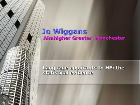 Jo Wiggans Aimhigher Greater Manchester Language applicants to HE: the statistical evidence.