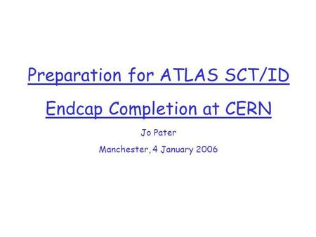 Preparation for ATLAS SCT/ID Endcap Completion at CERN Jo Pater Manchester, 4 January 2006.