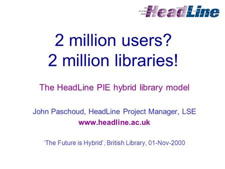 2 million users? 2 million libraries! The HeadLine PIE hybrid library model John Paschoud, HeadLine Project Manager, LSE www.headline.ac.uk 'The Future.