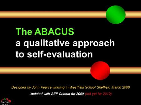 The ABACUS a qualitative approach to self-evaluation Designed by John Pearce working in Westfield School Sheffield March 2006 Updated with SEF Criteria.