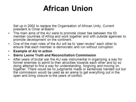 African Union Set up in 2002 to replace the Organisation of African Unity. Current president is Omar al-Bashir The main aims of the AU were to promote.
