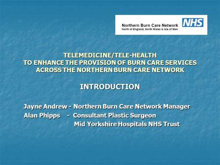 TELEMEDICINE/TELE-HEALTH TO ENHANCE THE PROVISION OF BURN CARE SERVICES ACROSS THE NORTHERN BURN CARE NETWORK INTRODUCTION Jayne Andrew - Northern Burn.