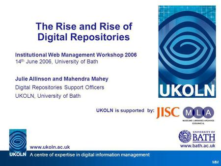 A centre of expertise in digital information management www.ukoln.ac.uk UKOLN is supported by: The Rise and Rise of Digital Repositories Institutional.