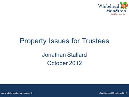 Www.whitehead-monckton.co.uk ©Whitehead Monckton 2012 Property Issues for Trustees Jonathan Stallard October 2012.