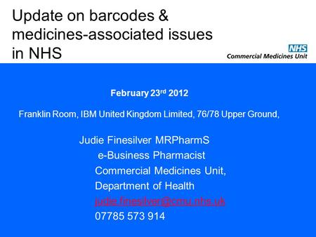 Judie Finesilver MRPharmS e-Business Pharmacist Commercial Medicines Unit, Department of Health 07785 573 914 Update on barcodes.