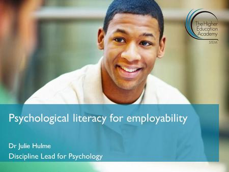 Dr Julie Hulme Discipline Lead for Psychology Psychological literacy for employability.