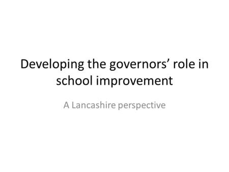 Developing the governors' role in school improvement A Lancashire perspective.