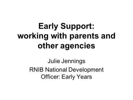 Early Support: working with parents and other agencies Julie Jennings RNIB National Development Officer: Early Years.