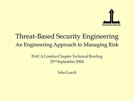 Information Security Threat-Based Security Engineering An Engineering Approach to Managing Risk ISACA London Chapter Technical Briefing 23 rd September.