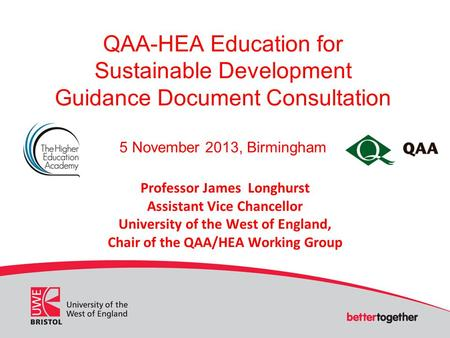 QAA-HEA Education for Sustainable Development Guidance Document Consultation 5 November 2013, Birmingham Professor James Longhurst Assistant Vice Chancellor.