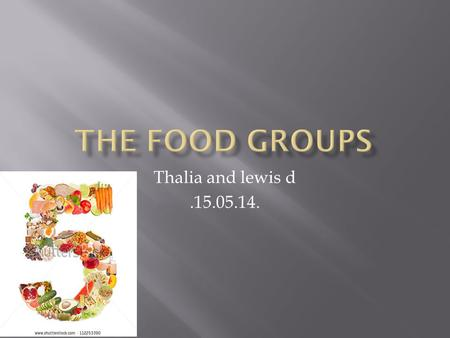 Thalia and lewis d.15.05.14.. Fruit and vegetables. Starchy foods, such as bread, rice, potatoes and pasta. Choose wholegrain varieties whenever you can,