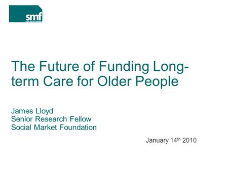 The Future of Funding Long- term Care for Older People James Lloyd Senior Research Fellow Social Market Foundation January 14 th 2010.
