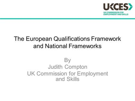 The European Qualifications Framework and National Frameworks By Judith Compton UK Commission for Employment and Skills.
