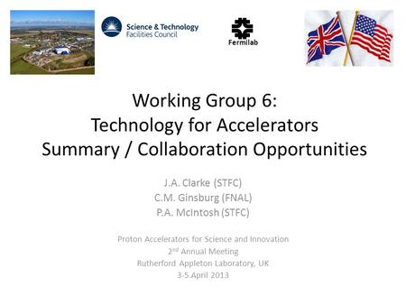 Working Group 6: Technology for Accelerators Summary / Collaboration Opportunities J.A. Clarke (STFC) C.M. Ginsburg (FNAL) P.A. McIntosh (STFC) Proton.