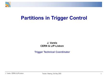 J. Varela, CERN & LIP-Lisbon Tracker Meeting, 3rd May 2005 1 Partitions in Trigger Control J. Varela CERN & LIP-Lisbon Trigger Technical Coordinator.