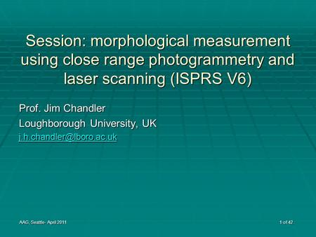 Session: morphological measurement using close range photogrammetry and laser scanning (ISPRS V6) Prof. Jim Chandler Loughborough University, UK