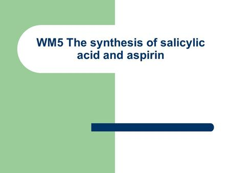 WM5 The synthesis of salicylic acid and aspirin. Synthesis is better than harvesting Chemists can synthesise (artificially produce) compunds, once the.