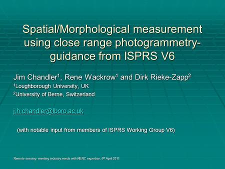 Spatial/Morphological measurement using close range photogrammetry- guidance from ISPRS V6 Jim Chandler 1, Rene Wackrow 1 and Dirk Rieke-Zapp 2 1 Loughborough.