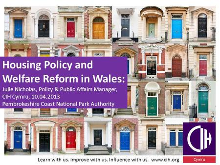 Learn with us. Improve with us. Influence with us. www.cih.org Housing Policy and Welfare Reform in Wales: Julie Nicholas, Policy & Public Affairs Manager,