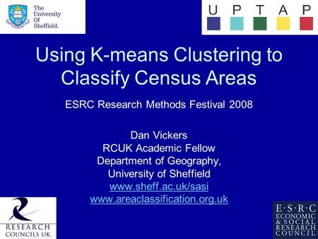 Using K-means Clustering to Classify Census Areas ESRC Research Methods Festival 2008 Dan Vickers RCUK Academic Fellow Department of Geography, University.