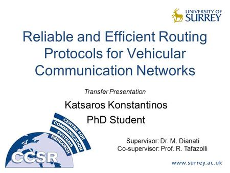 Reliable and Efficient Routing Protocols for Vehicular Communication Networks Katsaros Konstantinos PhD Student Supervisor: Dr. M. Dianati Co-supervisor: