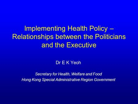 Implementing Health Policy – Relationships between the Politicians and the Executive Dr E K Yeoh Secretary for Health, Welfare and Food Hong Kong Special.