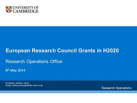 European Research Council Grants in H2020 Research Operations Office 8 th May 2014 Research Operations Presenter: Bethan Jones