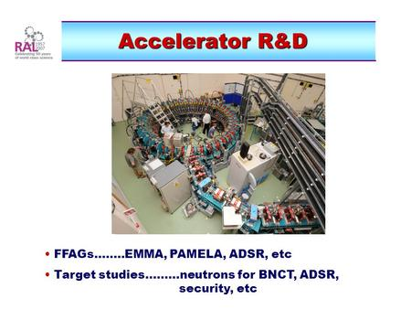 Accelerator R&D FFAGs........EMMA, PAMELA, ADSR, etc Target studies.........neutrons for BNCT, ADSR, security, etc.